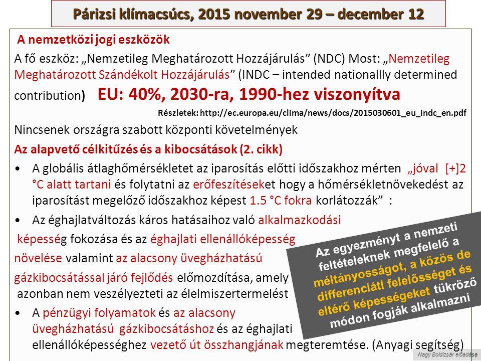"""Nagy Boldizsár előadása Párizsi klímacsúcs, 2015 november 29 – december 12 A nemzetközi jogi eszközök A fő eszköz: """"Nemzetileg Meghatározott Hozzájárulás (NDC) Most: """"Nemzetileg Meghatározott Szándékolt Hozzájárulás (INDC – intended nationallly determined contribution) EU: 40%, 2030-ra, 1990-hez viszonyítva Részletek: http://ec.europa.eu/clima/news/docs/2015030601_eu_indc_en.pdf Nincsenek országra szabott központi követelmények Az alapvető célkitűzés és a kibocsátások (2."""