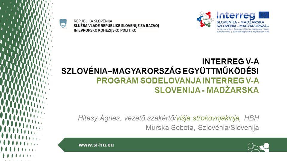 INTERREG V-A SZLOVÉNIA–MAGYARORSZÁG EGYÜTTMŰKÖDÉSI PROGRAM SODELOVANJA INTERREG V-A SLOVENIJA - MADŽARSKA Hitesy Ágnes, vezető szakértő/višja strokovnjakinja, HBH Murska Sobota, Szlovénia/Slovenija