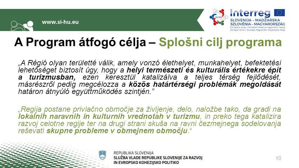 """A Program átfogó célja – Splošni cilj programa """"A Régió olyan területté válik, amely vonzó élethelyet, munkahelyet, befektetési lehetőséget biztosít úgy, hogy a helyi természeti és kulturális értékekre épít a turizmusban, ezen keresztül katalizálva a teljes térség fejlődését, másrészről pedig megcélozza a közös határtérségi problémák megoldását határon átnyúló együttműködés szintjén. """"Regija postane privlačno območje za življenje, delo, naložbe tako, da gradi na lokalnih naravnih in kulturnih vrednotah v turizmu, in preko tega katalizira razvoj celotne regije ter na drugi strani skuša na ravni čezmejnega sodelovanja reševati skupne probleme v obmejnem območju. 10"""