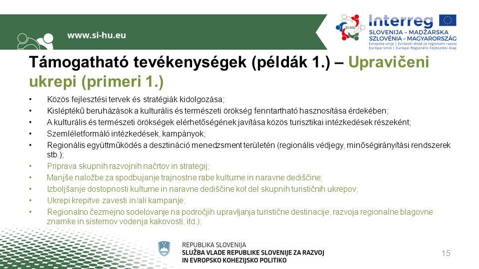 Támogatható tevékenységek (példák 1.) – Upravičeni ukrepi (primeri 1.) Közös fejlesztési tervek és stratégiák kidolgozása; Kisléptékű beruházások a kulturális és természeti örökség fenntartható hasznosítása érdekében; A kulturális és természeti örökségek elérhetőségének javítása közös turisztikai intézkedések részeként; Szemléletformáló intézkedések, kampányok; Regionális együttműködés a desztináció menedzsment területén (regionális védjegy, minőségirányítási rendszerek stb.); Priprava skupnih razvojnih načrtov in strategij; Manjše naložbe za spodbujanje trajnostne rabe kulturne in naravne dediščine; Izboljšanje dostopnosti kulturne in naravne dediščine kot del skupnih turističnih ukrepov; Ukrepi krepitve zavesti in/ali kampanje; Regionalno čezmejno sodelovanje na področjih upravljanja turistične destinacije, razvoja regionalne blagovne znamke in sistemov vodenja kakovosti, itd.); 15
