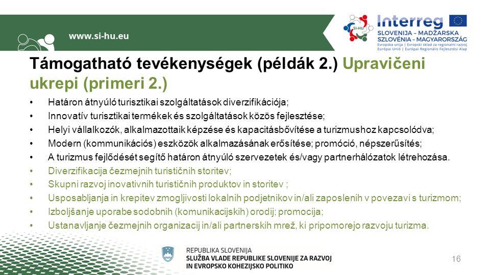 Támogatható tevékenységek (példák 2.) Upravičeni ukrepi (primeri 2.) Határon átnyúló turisztikai szolgáltatások diverzifikációja; Innovatív turisztikai termékek és szolgáltatások közös fejlesztése; Helyi vállalkozók, alkalmazottaik képzése és kapacitásbővítése a turizmushoz kapcsolódva; Modern (kommunikációs) eszközök alkalmazásának erősítése; promóció, népszerűsítés; A turizmus fejlődését segítő határon átnyúló szervezetek és/vagy partnerhálózatok létrehozása.