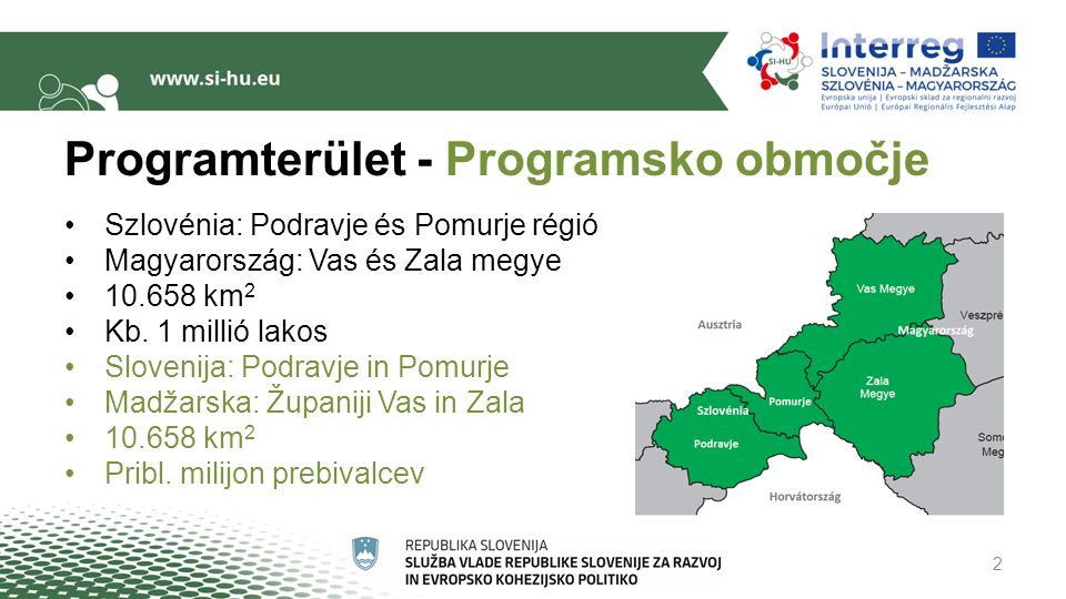 Programterület - Programsko območje Szlovénia: Podravje és Pomurje régió Magyarország: Vas és Zala megye 10.658 km 2 Kb.