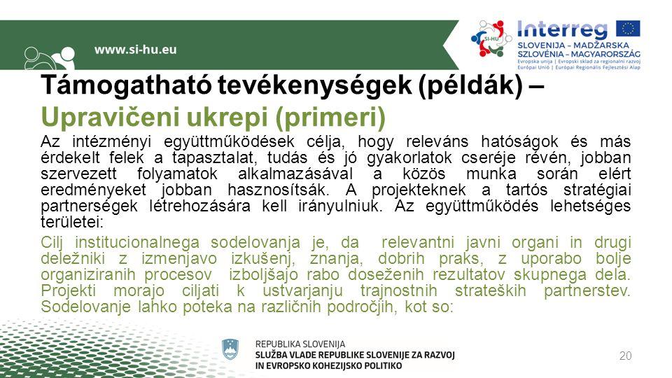 Támogatható tevékenységek (példák) – Upravičeni ukrepi (primeri) Az intézményi együttműködések célja, hogy releváns hatóságok és más érdekelt felek a tapasztalat, tudás és jó gyakorlatok cseréje révén, jobban szervezett folyamatok alkalmazásával a közös munka során elért eredményeket jobban hasznosítsák.