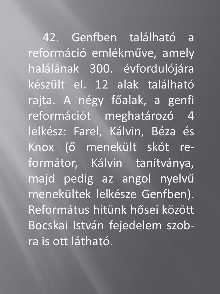42.Genfben található a reformáció emlékműve, amely halálának 300.