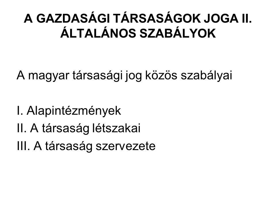 A GAZDASÁGI TÁRSASÁGOK JOGA II. ÁLTALÁNOS SZABÁLYOK A magyar társasági jog közös szabályai I. Alapintézmények II. A társaság létszakai III. A társaság
