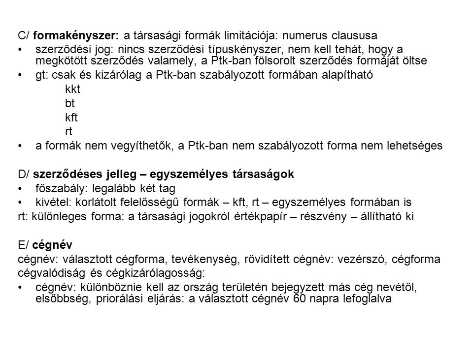 C/ formakényszer: a társasági formák limitációja: numerus claususa szerződési jog: nincs szerződési típuskényszer, nem kell tehát, hogy a megkötött szerződés valamely, a Ptk-ban fölsorolt szerződés formáját öltse gt: csak és kizárólag a Ptk-ban szabályozott formában alapítható kkt bt kft rt a formák nem vegyíthetők, a Ptk-ban nem szabályozott forma nem lehetséges D/ szerződéses jelleg – egyszemélyes társaságok főszabály: legalább két tag kivétel: korlátolt felelősségű formák – kft, rt – egyszemélyes formában is rt: különleges forma: a társasági jogokról értékpapír – részvény – állítható ki E/ cégnév cégnév: választott cégforma, tevékenység, rövidített cégnév: vezérszó, cégforma cégvalódiság és cégkizárólagosság: cégnév: különböznie kell az ország területén bejegyzett más cég nevétől, elsőbbség, priorálási eljárás: a választott cégnév 60 napra lefoglalva