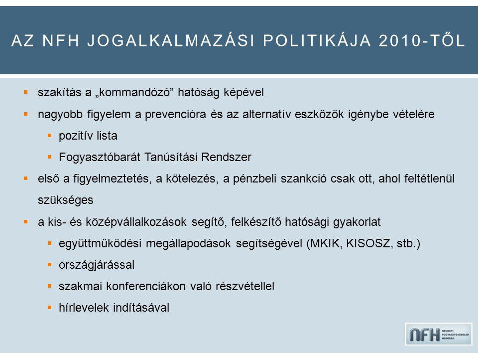 """AZ NFH JOGALKALMAZÁSI POLITIKÁJA 2010-TŐL  szakítás a """"kommandózó hatóság képével  nagyobb figyelem a prevencióra és az alternatív eszközök igénybe vételére  pozitív lista  Fogyasztóbarát Tanúsítási Rendszer  első a figyelmeztetés, a kötelezés, a pénzbeli szankció csak ott, ahol feltétlenül szükséges  a kis- és középvállalkozások segítő, felkészítő hatósági gyakorlat  együttműködési megállapodások segítségével (MKIK, KISOSZ, stb.)  országjárással  szakmai konferenciákon való részvétellel  hírlevelek indításával"""