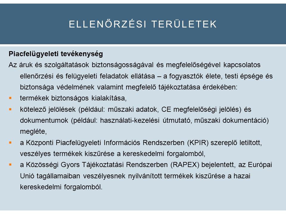 ELLENŐRZÉSI TERÜLETEK Piacfelügyeleti tevékenység Az áruk és szolgáltatások biztonságosságával és megfelelőségével kapcsolatos ellenőrzési és felügyeleti feladatok ellátása – a fogyasztók élete, testi épsége és biztonsága védelmének valamint megfelelő tájékoztatása érdekében:  termékek biztonságos kialakítása,  kötelező jelölések (például: műszaki adatok, CE megfelelőségi jelölés) és dokumentumok (például: használati-kezelési útmutató, műszaki dokumentáció) megléte,  a Központi Piacfelügyeleti Információs Rendszerben (KPIR) szereplő letiltott, veszélyes termékek kiszűrése a kereskedelmi forgalomból,  a Közösségi Gyors Tájékoztatási Rendszerben (RAPEX) bejelentett, az Európai Unió tagállamaiban veszélyesnek nyilvánított termékek kiszűrése a hazai kereskedelmi forgalomból.