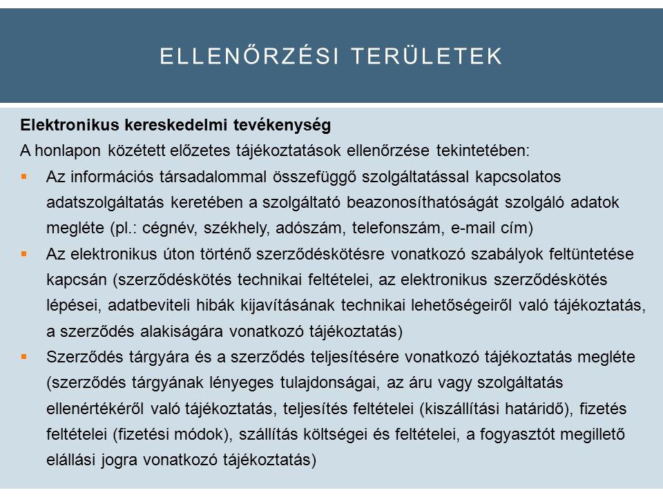 ELLENŐRZÉSI TERÜLETEK Elektronikus kereskedelmi tevékenység A honlapon közétett előzetes tájékoztatások ellenőrzése tekintetében:  Az információs társadalommal összefüggő szolgáltatással kapcsolatos adatszolgáltatás keretében a szolgáltató beazonosíthatóságát szolgáló adatok megléte (pl.: cégnév, székhely, adószám, telefonszám, e-mail cím)  Az elektronikus úton történő szerződéskötésre vonatkozó szabályok feltüntetése kapcsán (szerződéskötés technikai feltételei, az elektronikus szerződéskötés lépései, adatbeviteli hibák kijavításának technikai lehetőségeiről való tájékoztatás, a szerződés alakiságára vonatkozó tájékoztatás)  Szerződés tárgyára és a szerződés teljesítésére vonatkozó tájékoztatás megléte (szerződés tárgyának lényeges tulajdonságai, az áru vagy szolgáltatás ellenértékéről való tájékoztatás, teljesítés feltételei (kiszállítási határidő), fizetés feltételei (fizetési módok), szállítás költségei és feltételei, a fogyasztót megillető elállási jogra vonatkozó tájékoztatás)