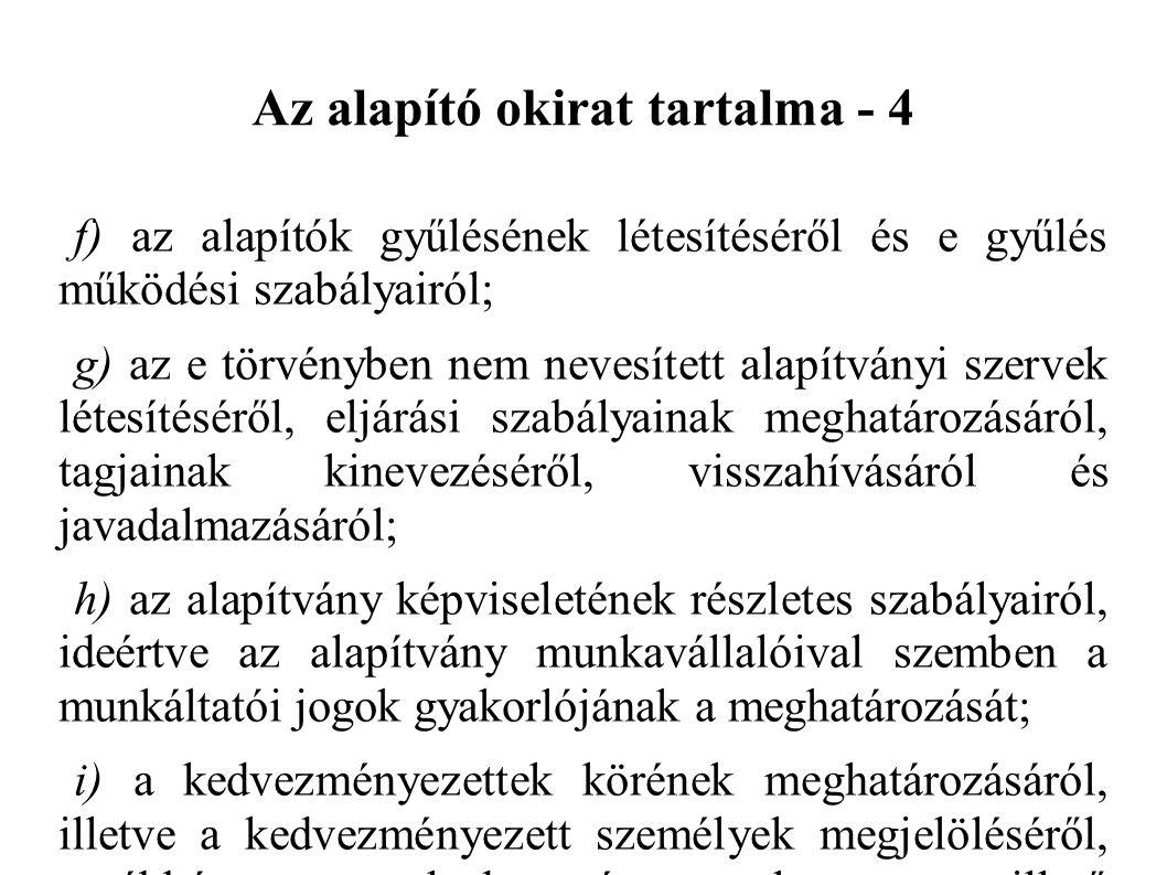Az alapító okirat tartalma - 4 f) az alapítók gyűlésének létesítéséről és e gyűlés működési szabályairól; g) az e törvényben nem nevesített alapítványi szervek létesítéséről, eljárási szabályainak meghatározásáról, tagjainak kinevezéséről, visszahívásáról és javadalmazásáról; h) az alapítvány képviseletének részletes szabályairól, ideértve az alapítvány munkavállalóival szemben a munkáltatói jogok gyakorlójának a meghatározását; i) a kedvezményezettek körének meghatározásáról, illetve a kedvezményezett személyek megjelöléséről, továbbá a kedvezményezetteket megillető szolgáltatásról és jogokról; j) az alapítvány jogutód nélküli megszűnése esetére az alapítvány fennmaradó vagyona jogosultjának megnevezésről.