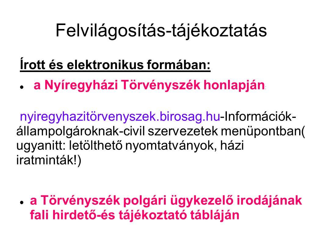 Felvilágosítás-tájékoztatás Írott és elektronikus formában: a Nyíregyházi Törvényszék honlapján : nyiregyhazitörvenyszek.birosag.hu-Információk- állampolgároknak-civil szervezetek menüpontban( ugyanitt: letölthető nyomtatványok, házi iratminták!) a Törvényszék polgári ügykezelő irodájának fali hirdető-és tájékoztató tábláján