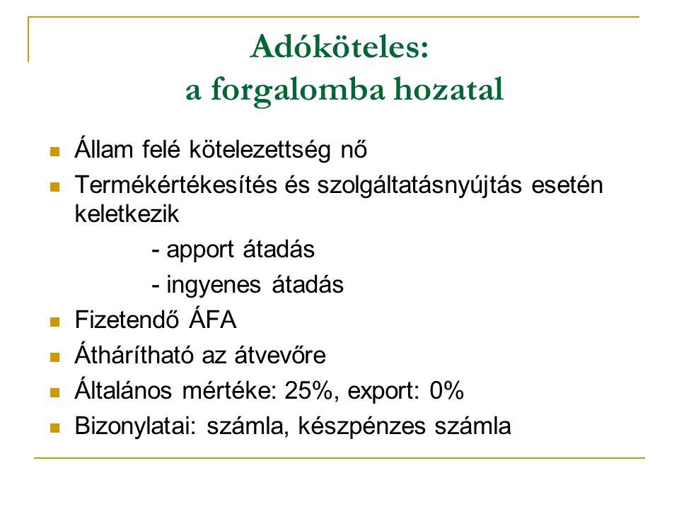Adóköteles: a forgalomba hozatal Állam felé kötelezettség nő Termékértékesítés és szolgáltatásnyújtás esetén keletkezik - apport átadás - ingyenes átadás Fizetendő ÁFA Áthárítható az átvevőre Általános mértéke: 25%, export: 0% Bizonylatai: számla, készpénzes számla