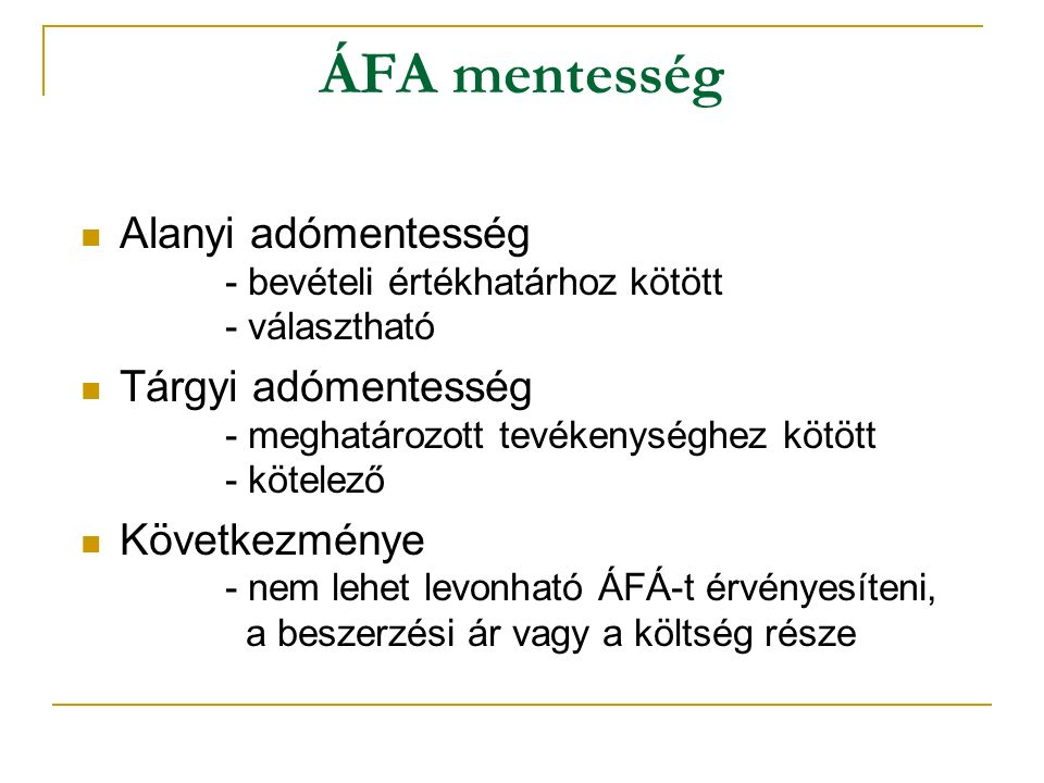 ÁFA mentesség Alanyi adómentesség - bevételi értékhatárhoz kötött - választható Tárgyi adómentesség - meghatározott tevékenységhez kötött - kötelező Következménye - nem lehet levonható ÁFÁ-t érvényesíteni, a beszerzési ár vagy a költség része