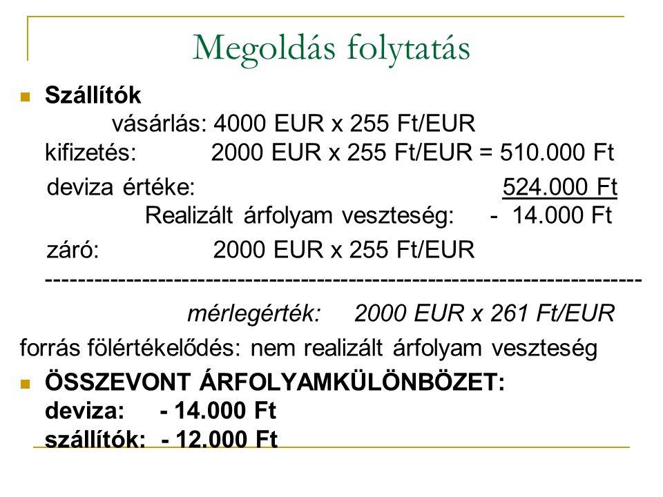 Megoldás folytatás Szállítók vásárlás: 4000 EUR x 255 Ft/EUR kifizetés: 2000 EUR x 255 Ft/EUR = 510.000 Ft deviza értéke: 524.000 Ft Realizált árfolyam veszteség: - 14.000 Ft záró: 2000 EUR x 255 Ft/EUR --------------------------------------------------------------------------- mérlegérték: 2000 EUR x 261 Ft/EUR forrás fölértékelődés: nem realizált árfolyam veszteség ÖSSZEVONT ÁRFOLYAMKÜLÖNBÖZET: deviza: - 14.000 Ft szállítók: - 12.000 Ft