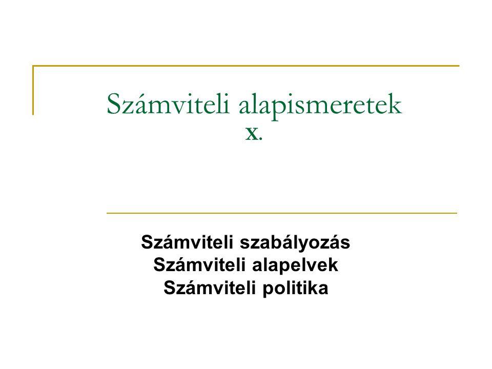 Számviteli alapismeretek X. Számviteli szabályozás Számviteli alapelvek Számviteli politika