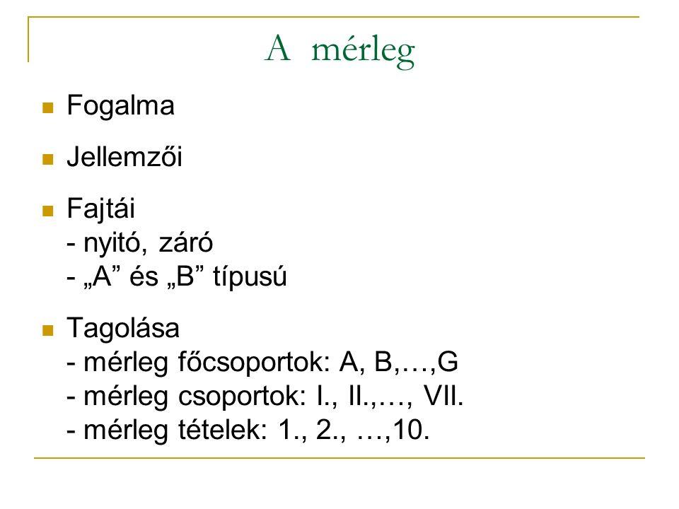 """A mérleg Fogalma Jellemzői Fajtái - nyitó, záró - """"A és """"B típusú Tagolása - mérleg főcsoportok: A, B,…,G - mérleg csoportok: I., II.,…, VII."""