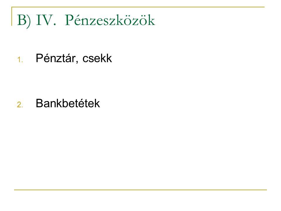 B) IV. Pénzeszközök 1. Pénztár, csekk 2. Bankbetétek