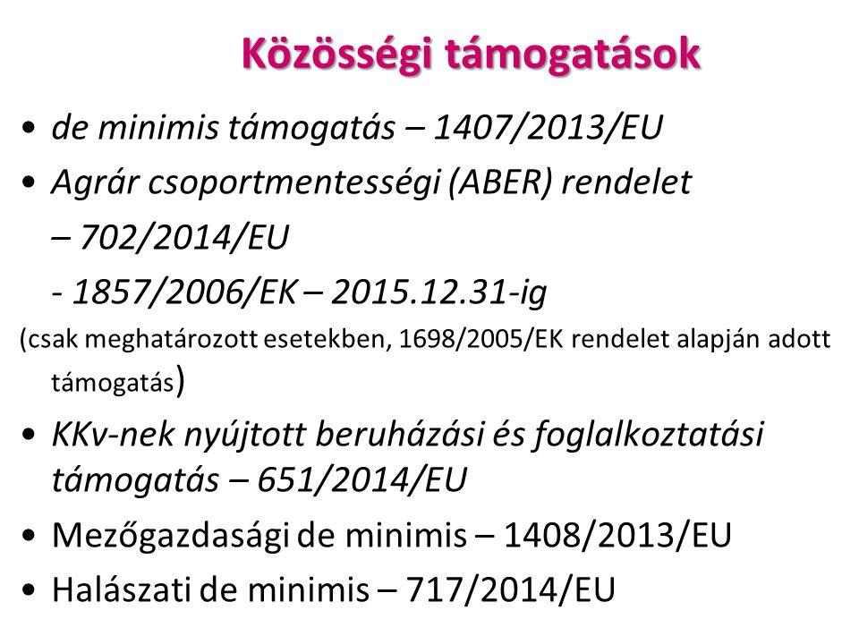 Közösségi támogatások de minimis támogatás – 1407/2013/EU Agrár csoportmentességi (ABER) rendelet – 702/2014/EU - 1857/2006/EK – 2015.12.31-ig (csak meghatározott esetekben, 1698/2005/EK rendelet alapján adott támogatás ) KKv-nek nyújtott beruházási és foglalkoztatási támogatás – 651/2014/EU Mezőgazdasági de minimis – 1408/2013/EU Halászati de minimis – 717/2014/EU