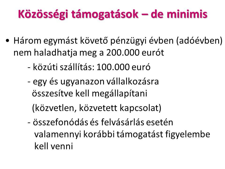 Közösségi támogatások – de minimis Három egymást követő pénzügyi évben (adóévben) nem haladhatja meg a 200.000 eurót - közúti szállítás: 100.000 euró - egy és ugyanazon vállalkozásra összesítve kell megállapítani (közvetlen, közvetett kapcsolat) - összefonódás és felvásárlás esetén valamennyi korábbi támogatást figyelembe kell venni