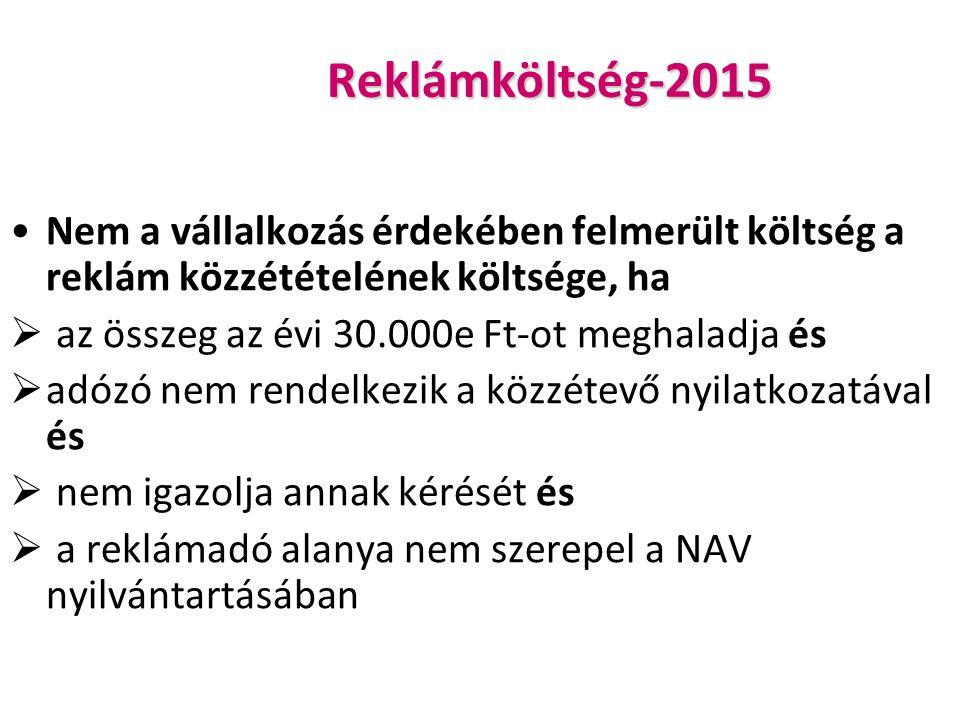 Reklámköltség-2015 Nem a vállalkozás érdekében felmerült költség a reklám közzétételének költsége, ha  az összeg az évi 30.000e Ft-ot meghaladja és  adózó nem rendelkezik a közzétevő nyilatkozatával és  nem igazolja annak kérését és  a reklámadó alanya nem szerepel a NAV nyilvántartásában