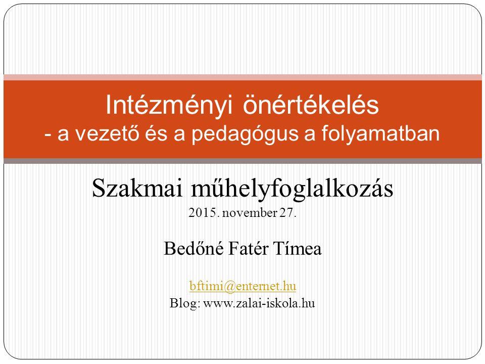 Szakmai műhelyfoglalkozás 2015. november 27. Bedőné Fatér Tímea bftimi@enternet.hu Blog: www.zalai-iskola.hu Intézményi önértékelés - a vezető és a pe