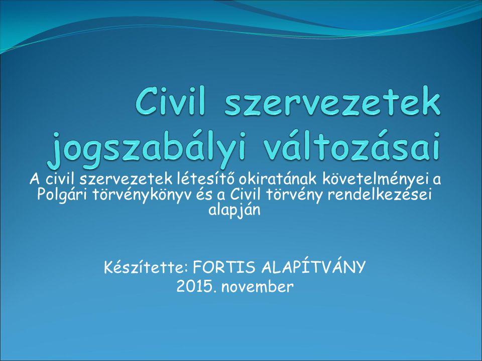 A civil szervezetek létesítő okiratának követelményei a Polgári törvénykönyv és a Civil törvény rendelkezései alapján Készítette: FORTIS ALAPÍTVÁNY 2015.