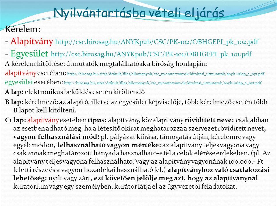 Kérelem: - Alapítvány http://csc.birosag.hu/ANYKpub/CSC/PK-102/OBHGEPI_pk_102.pdf - Egyesület http://csc.birosag.hu/ANYKpub/CSC/PK-101/OBHGEPI_pk_101.pdf A kérelem kitöltése: útmutatók megtalálhatóak a bíróság honlapján: alapítvány esetében: http://birosag.hu/sites/default/files/allomanyok/csc_nyomtatvanyok/kitoltesi_utmutatok/anyk-urlap_a_nyt.pdf egyesület esetében: http://birosag.hu/sites/default/files/allomanyok/csc_nyomtatvanyok/kitoltesi_utmutatok/anyk-urlap_a_nyt.pdf A lap: elektronikus beküldés esetén kitöltendő B lap: kérelmező: az alapító, illetve az egyesület képviselője, több kérelmező esetén több B lapot kell kitölteni.