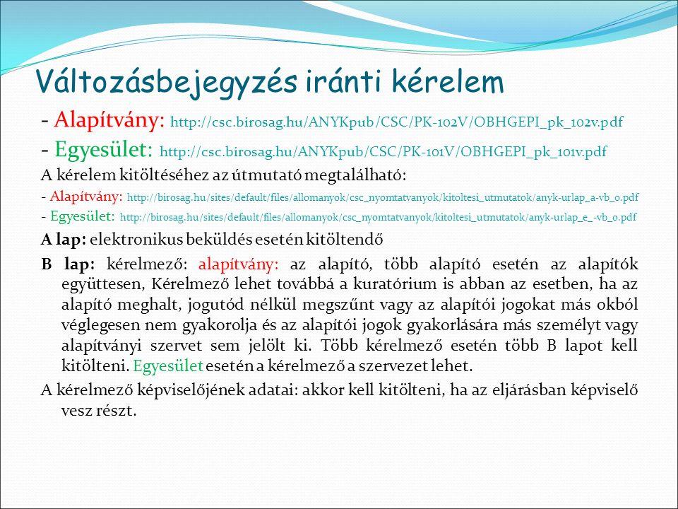 Változásbejegyzés iránti kérelem - Alapítvány: http://csc.birosag.hu/ANYKpub/CSC/PK-102V/OBHGEPI_pk_102v.pdf - Egyesület: http://csc.birosag.hu/ANYKpub/CSC/PK-101V/OBHGEPI_pk_101v.pdf A kérelem kitöltéséhez az útmutató megtalálható: - Alapítvány: http://birosag.hu/sites/default/files/allomanyok/csc_nyomtatvanyok/kitoltesi_utmutatok/anyk-urlap_a-vb_0.pdf - Egyesület: http://birosag.hu/sites/default/files/allomanyok/csc_nyomtatvanyok/kitoltesi_utmutatok/anyk-urlap_e_-vb_0.pdf A lap: elektronikus beküldés esetén kitöltendő B lap: kérelmező: alapítvány: az alapító, több alapító esetén az alapítók együttesen, Kérelmező lehet továbbá a kuratórium is abban az esetben, ha az alapító meghalt, jogutód nélkül megszűnt vagy az alapítói jogokat más okból véglegesen nem gyakorolja és az alapítói jogok gyakorlására más személyt vagy alapítványi szervet sem jelölt ki.