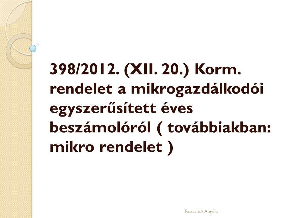 398/2012. (XII. 20.) Korm. rendelet a mikrogazdálkodói egyszerűsített éves beszámolóról ( továbbiakban: mikro rendelet ) Rezsabek Angéla