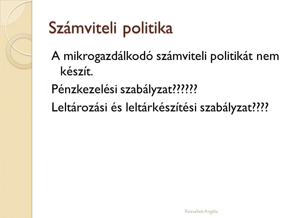 Számviteli politika A mikrogazdálkodó számviteli politikát nem készít. Pénzkezelési szabályzat?????? Leltározási és leltárkészítési szabályzat???? Rez