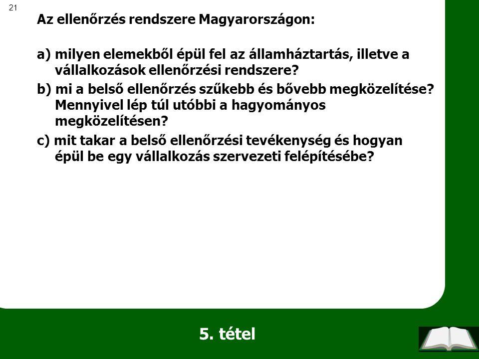 21 5. tétel Az ellenőrzés rendszere Magyarországon: a) milyen elemekből épül fel az államháztartás, illetve a vállalkozások ellenőrzési rendszere? b)
