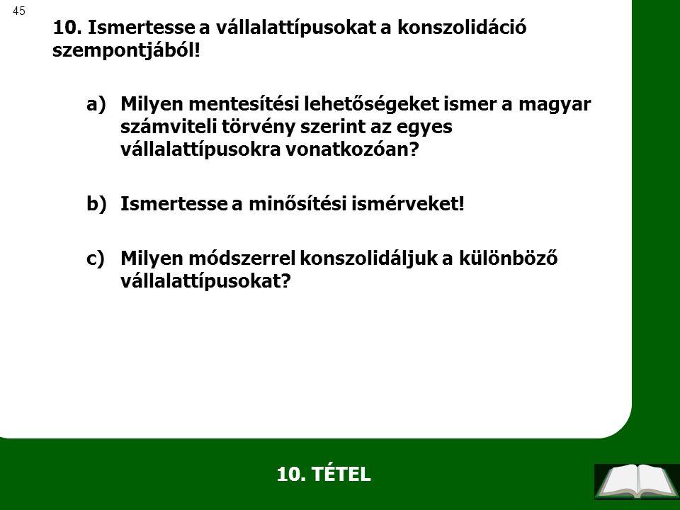 45 10. TÉTEL 10. Ismertesse a vállalattípusokat a konszolidáció szempontjából! a)Milyen mentesítési lehetőségeket ismer a magyar számviteli törvény sz
