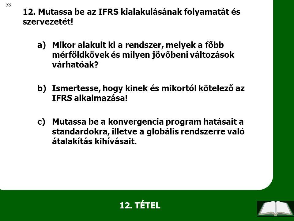 53 12. TÉTEL 12. Mutassa be az IFRS kialakulásának folyamatát és szervezetét! a)Mikor alakult ki a rendszer, melyek a főbb mérföldkövek és milyen jövő