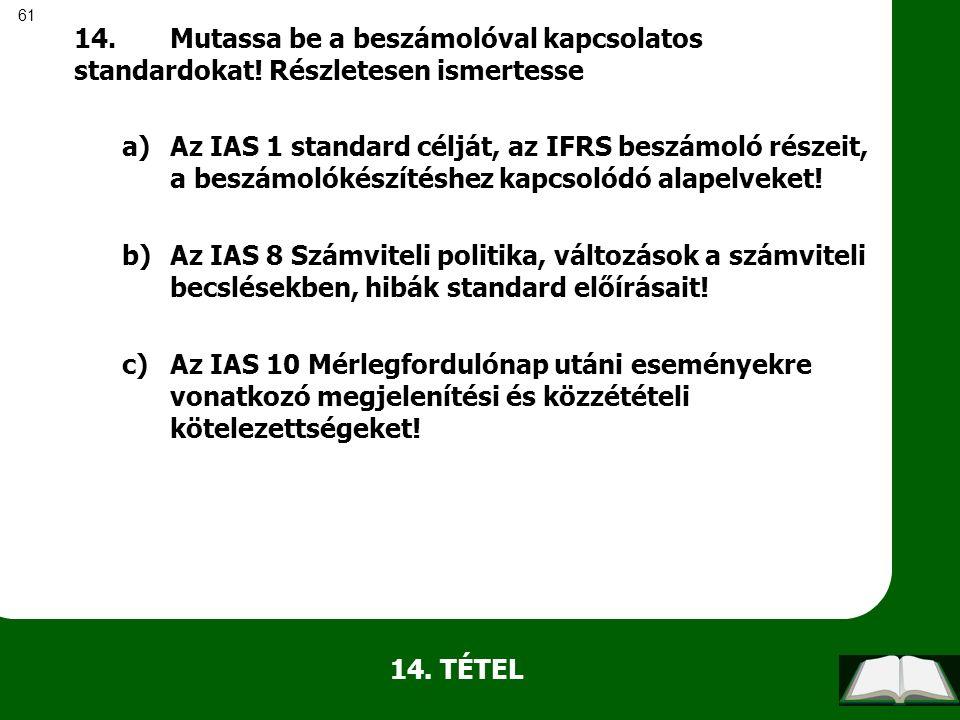 61 14. TÉTEL 14.Mutassa be a beszámolóval kapcsolatos standardokat! Részletesen ismertesse a)Az IAS 1 standard célját, az IFRS beszámoló részeit, a be