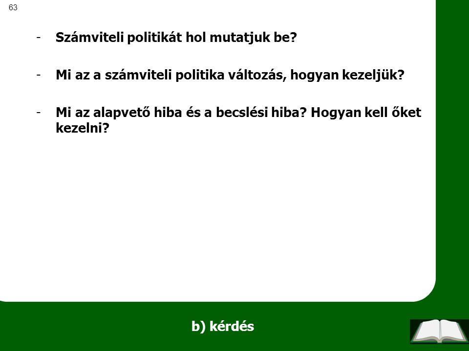 63 b) kérdés -Számviteli politikát hol mutatjuk be? -Mi az a számviteli politika változás, hogyan kezeljük? -Mi az alapvető hiba és a becslési hiba? H