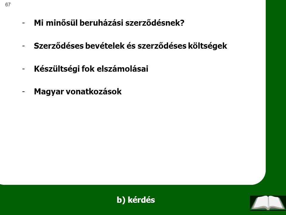 67 b) kérdés -Mi minősül beruházási szerződésnek? -Szerződéses bevételek és szerződéses költségek -Készültségi fok elszámolásai -Magyar vonatkozások