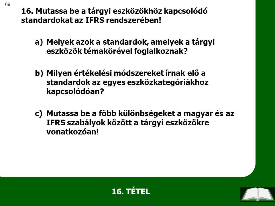 69 16. TÉTEL 16. Mutassa be a tárgyi eszközökhöz kapcsolódó standardokat az IFRS rendszerében! a)Melyek azok a standardok, amelyek a tárgyi eszközök t