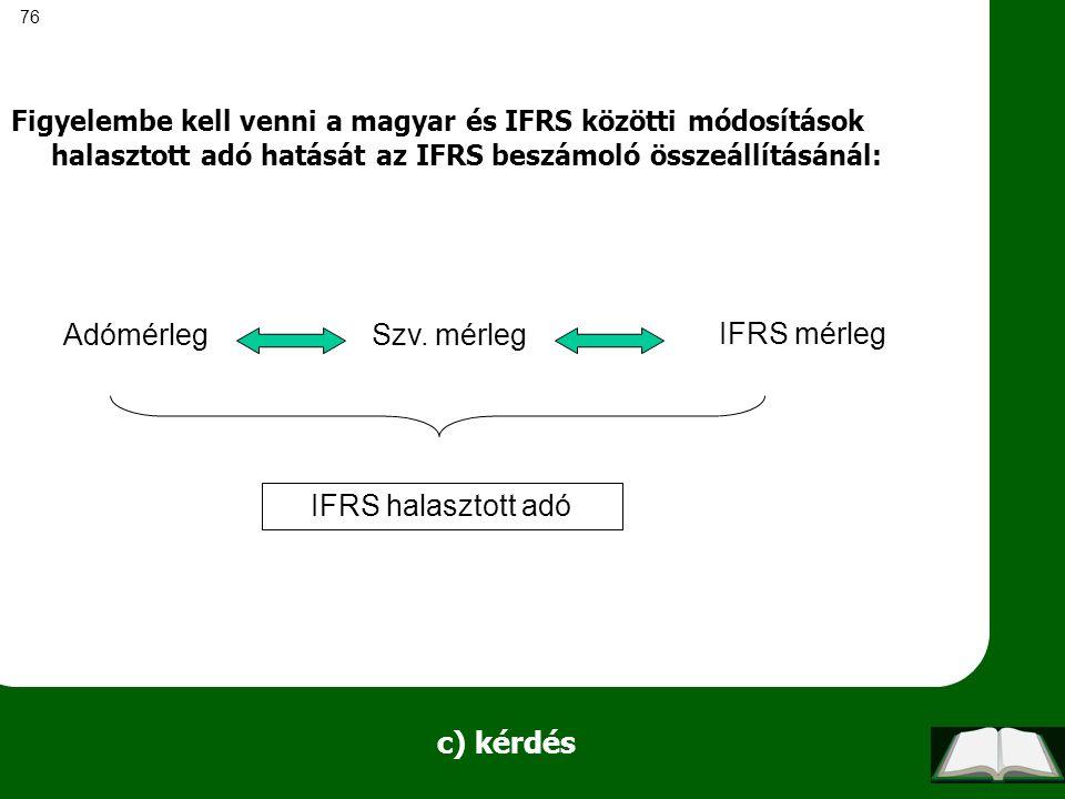 76 c) kérdés Figyelembe kell venni a magyar és IFRS közötti módosítások halasztott adó hatását az IFRS beszámoló összeállításánál: AdómérlegSzv. mérle