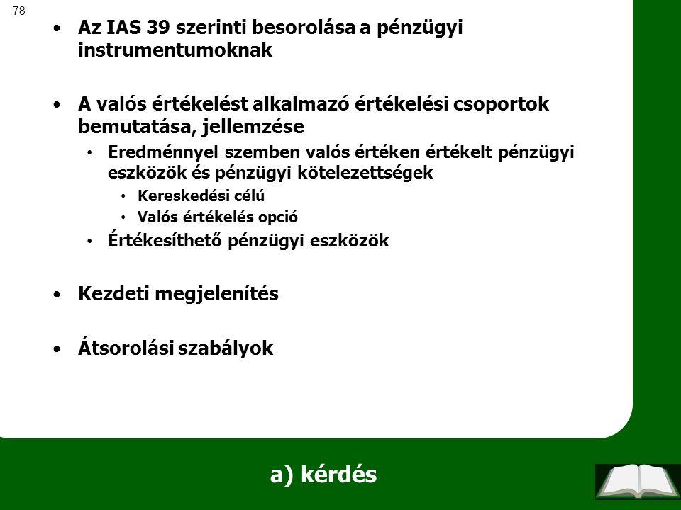 78 a) kérdés Az IAS 39 szerinti besorolása a pénzügyi instrumentumoknak A valós értékelést alkalmazó értékelési csoportok bemutatása, jellemzése Eredm