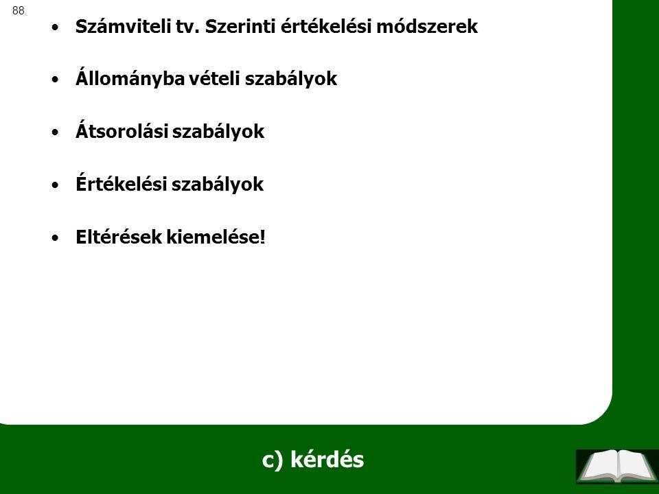 88 c) kérdés Számviteli tv. Szerinti értékelési módszerek Állományba vételi szabályok Átsorolási szabályok Értékelési szabályok Eltérések kiemelése!