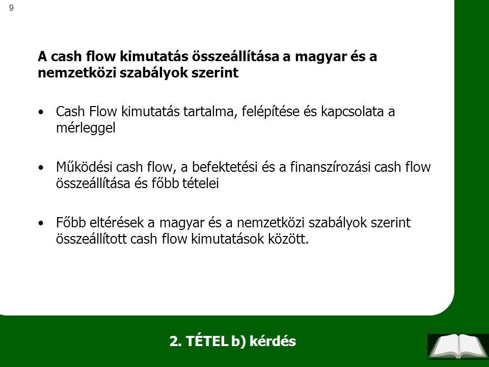 9 2. TÉTEL b) kérdés A cash flow kimutatás összeállítása a magyar és a nemzetközi szabályok szerint Cash Flow kimutatás tartalma, felépítése és kapcso