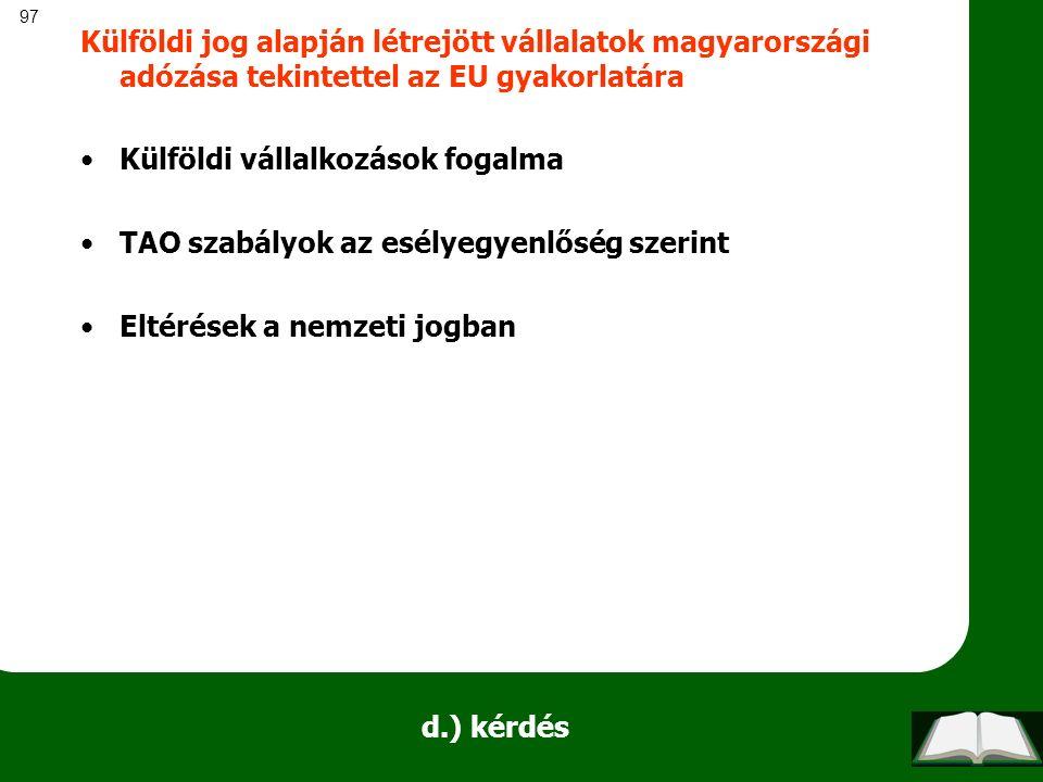97 d.) kérdés Külföldi jog alapján létrejött vállalatok magyarországi adózása tekintettel az EU gyakorlatára Külföldi vállalkozások fogalma TAO szabál
