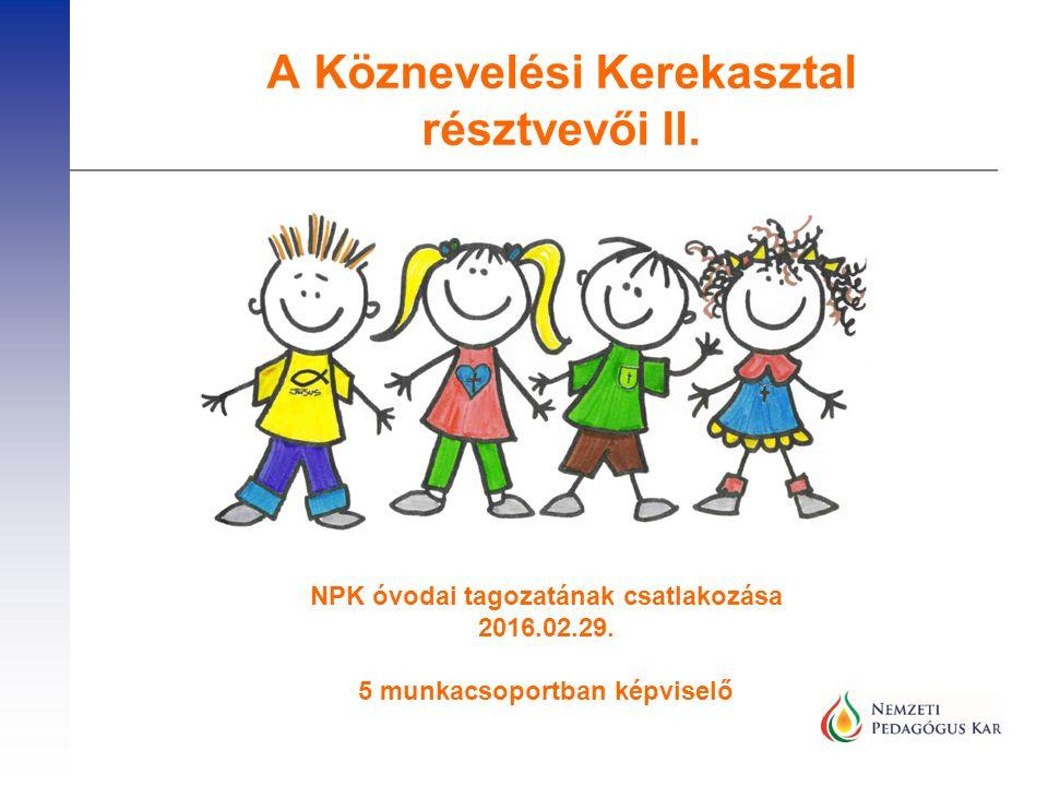 A Köznevelési Kerekasztal résztvevői II. NPK óvodai tagozatának csatlakozása 2016.02.29. 5 munkacsoportban képviselő