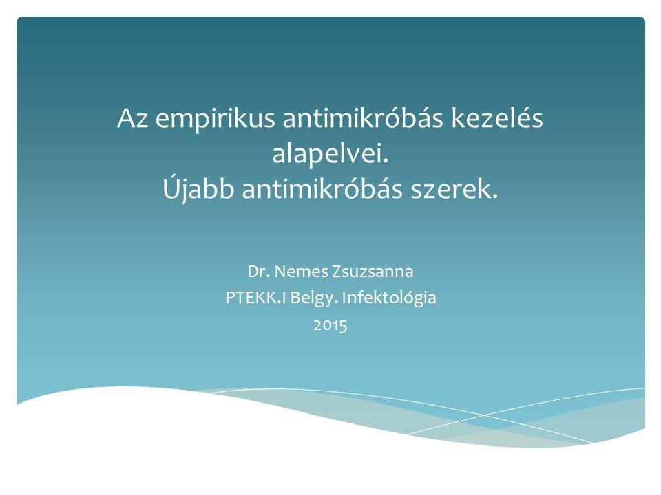 Az empirikus antimikróbás kezelés alapelvei. Újabb antimikróbás szerek. Dr. Nemes Zsuzsanna PTEKK.I Belgy. Infektológia 2015