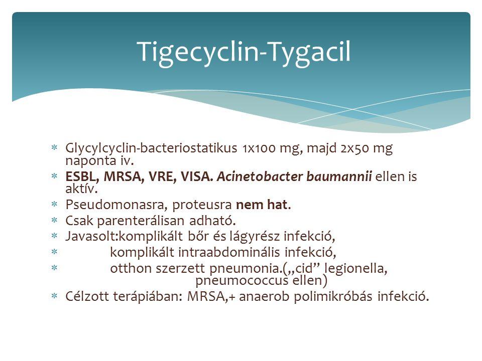  Glycylcyclin-bacteriostatikus 1x100 mg, majd 2x50 mg naponta iv.  ESBL, MRSA, VRE, VISA. Acinetobacter baumannii ellen is aktív.  Pseudomonasra, p