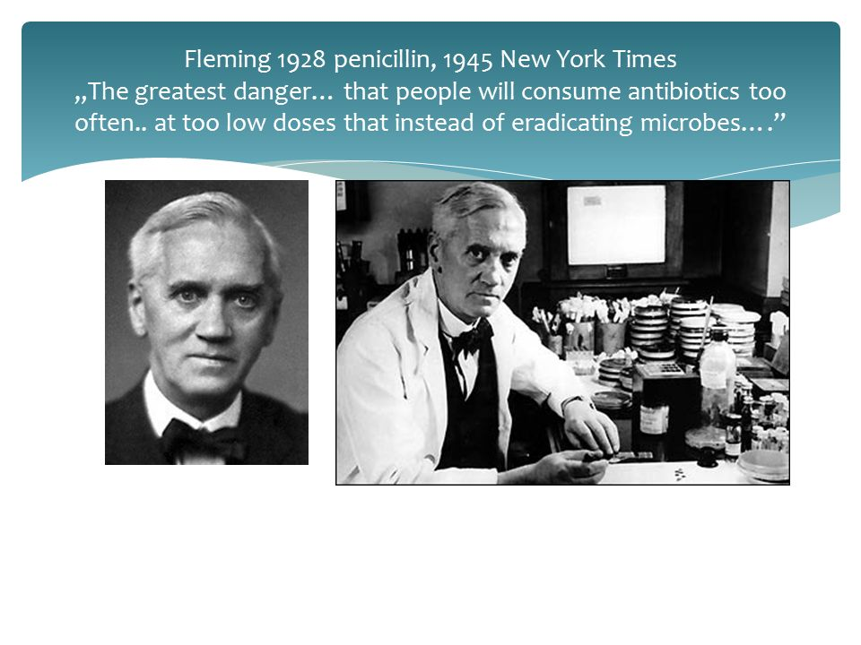 "Fleming 1928 penicillin, 1945 New York Times ""The greatest danger… that people will consume antibiotics too often.. at too low doses that instead of e"
