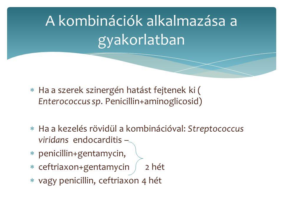  Ha a szerek szinergén hatást fejtenek ki ( Enterococcus sp. Penicillin+aminoglicosid)  Ha a kezelés rövidül a kombinációval: Streptococcus viridans