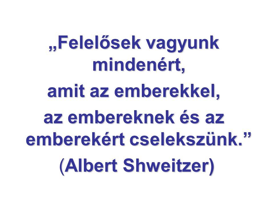 """""""Felelősek vagyunk mindenért, amit az emberekkel, az embereknek és az emberekért cselekszünk."""" (Albert Shweitzer) (Albert Shweitzer)"""