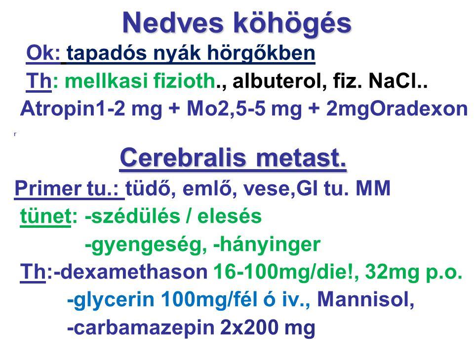Nedves köhögés Ok: tapadós nyák hörgőkben Th: mellkasi fizioth., albuterol, fiz. NaCl.. Atropin1-2 mg + Mo2,5-5 mg + 2mgOradexon r Cerebralis metast.