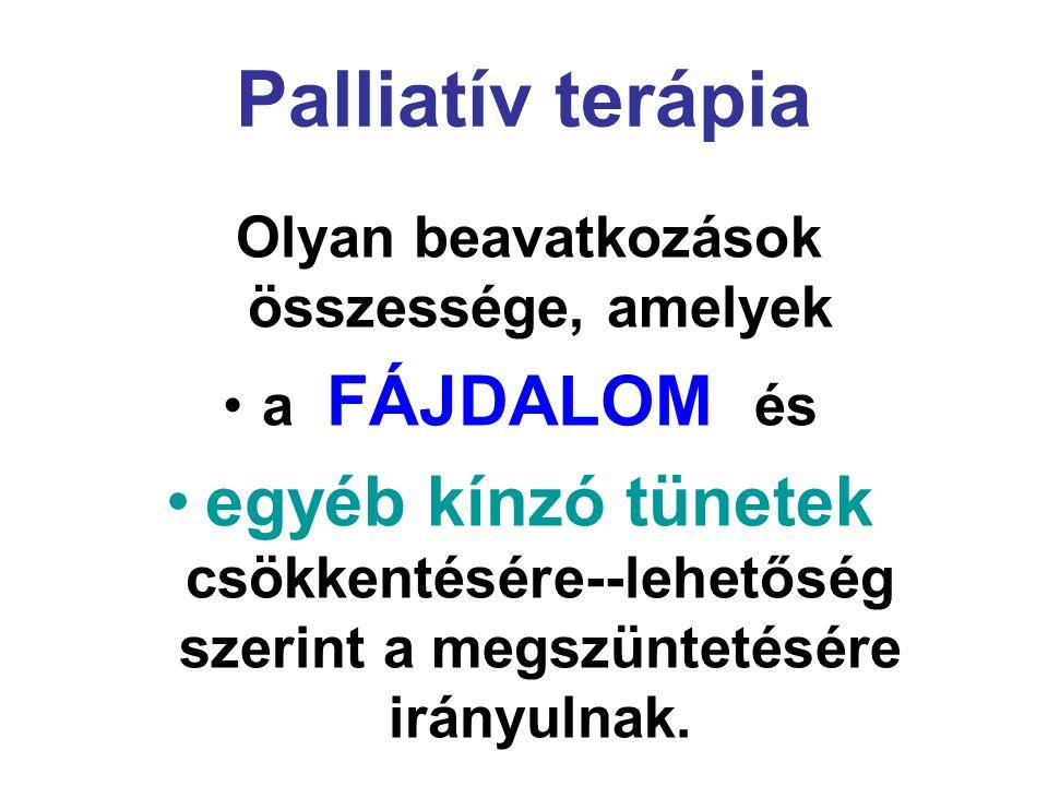 Palliatív terápia Olyan beavatkozások összessége, amelyek a FÁJDALOM és egyéb kínzó tünetek csökkentésére--lehetőség szerint a megszüntetésére irányul